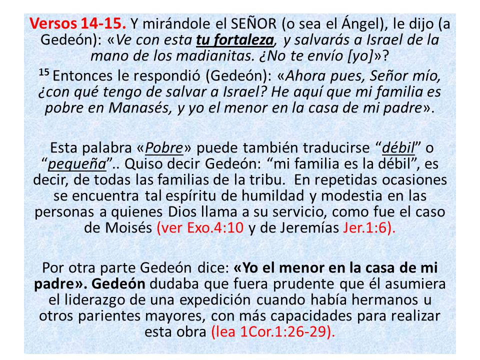 Versos 14-15. Y mirándole el SEÑOR (o sea el Ángel), le dijo (a Gedeón): «Ve con esta tu fortaleza, y salvarás a Israel de la mano de los madianitas. ¿No te envío [yo]»
